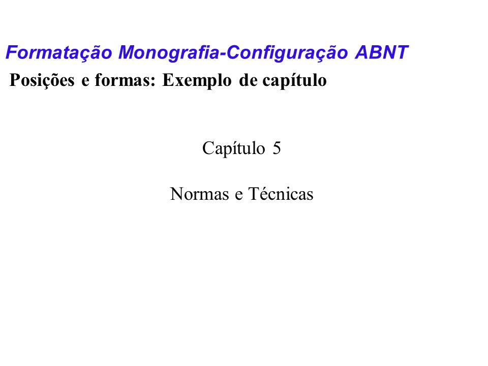 Formatação Monografia-Configuração ABNT Posições e formas: Exemplo de capítulo Capítulo 5 Normas e Técnicas