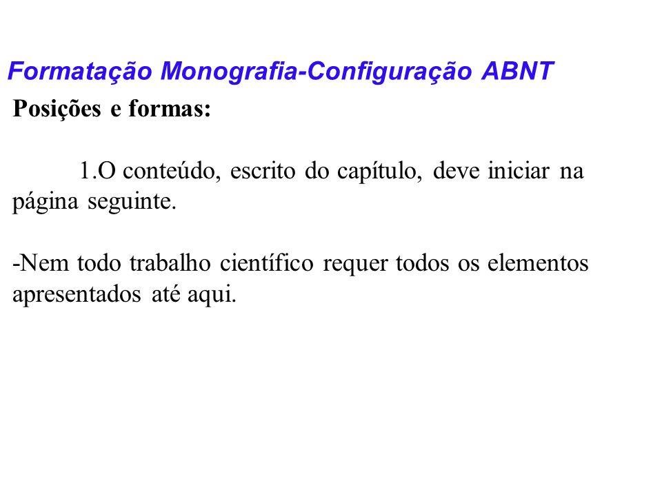 Formatação Monografia-Configuração ABNT Posições e formas: 1.O conteúdo, escrito do capítulo, deve iniciar na página seguinte. -Nem todo trabalho cien