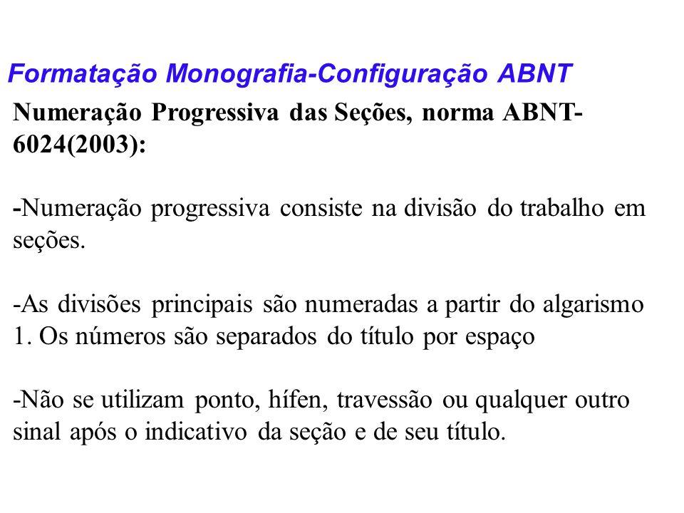 Formatação Monografia-Configuração ABNT Numeração Progressiva das Seções, norma ABNT- 6024(2003): -Numeração progressiva consiste na divisão do trabal