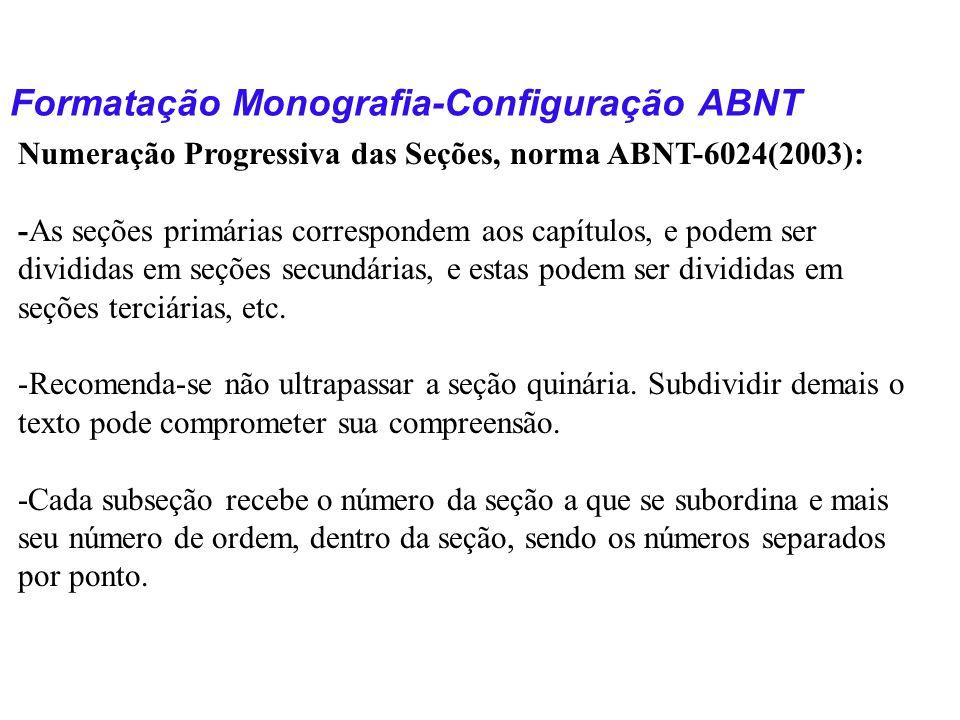 Formatação Monografia-Configuração ABNT Numeração Progressiva das Seções, norma ABNT-6024(2003): -As seções primárias correspondem aos capítulos, e po