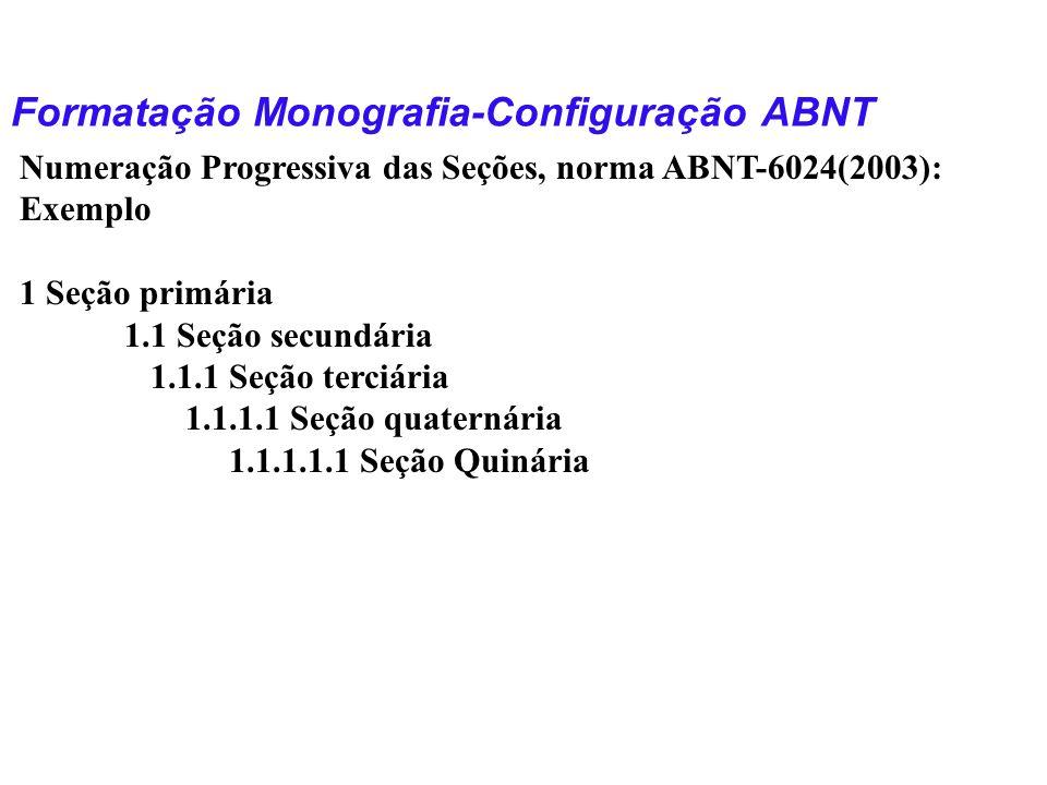 Formatação Monografia-Configuração ABNT Numeração Progressiva das Seções, norma ABNT-6024(2003): Exemplo 1 Seção primária 1.1 Seção secundária 1.1.1 S