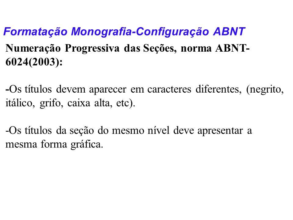 Formatação Monografia-Configuração ABNT Numeração Progressiva das Seções, norma ABNT- 6024(2003): -Os títulos devem aparecer em caracteres diferentes,