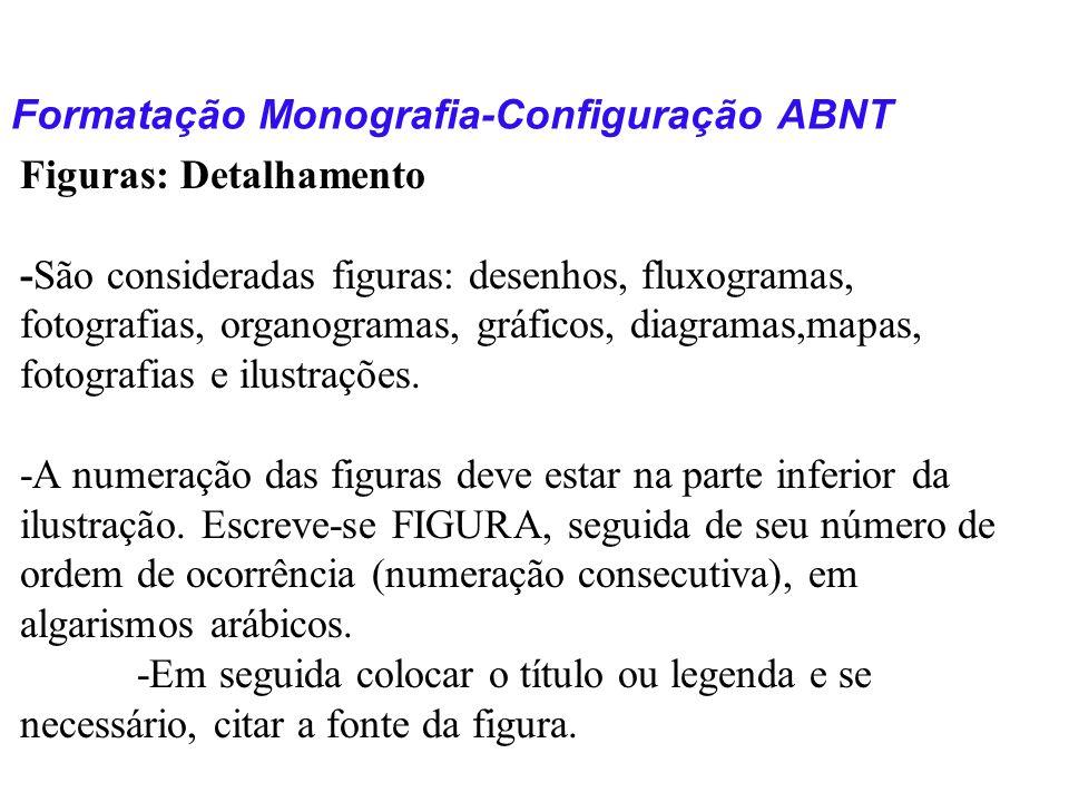 Formatação Monografia-Configuração ABNT Figuras: Detalhamento -São consideradas figuras: desenhos, fluxogramas, fotografias, organogramas, gráficos, d
