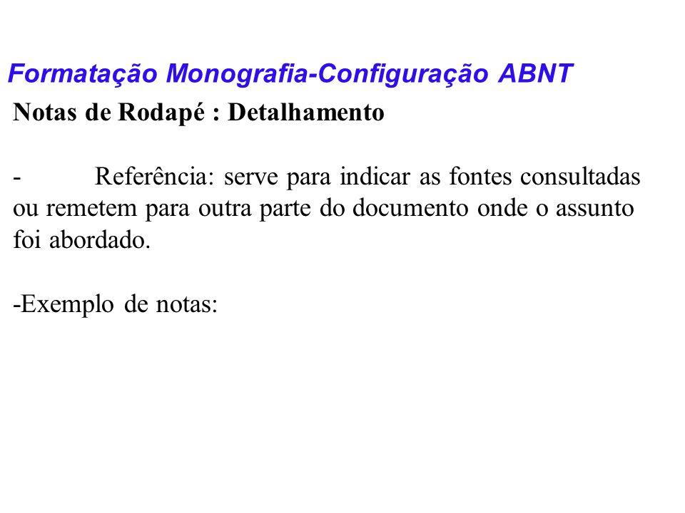 Formatação Monografia-Configuração ABNT Notas de Rodapé : Detalhamento - Referência: serve para indicar as fontes consultadas ou remetem para outra pa