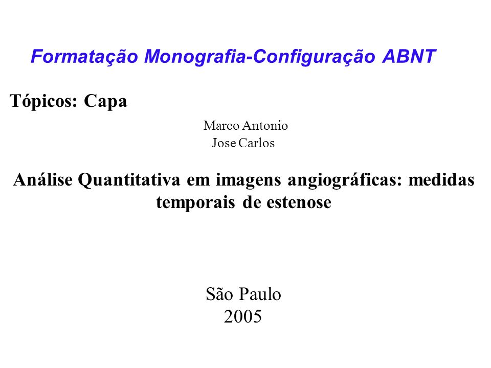 Tópicos: Capa Marco Antonio Jose Carlos Análise Quantitativa em imagens angiográficas: medidas temporais de estenose São Paulo 2005 Formatação Monogra