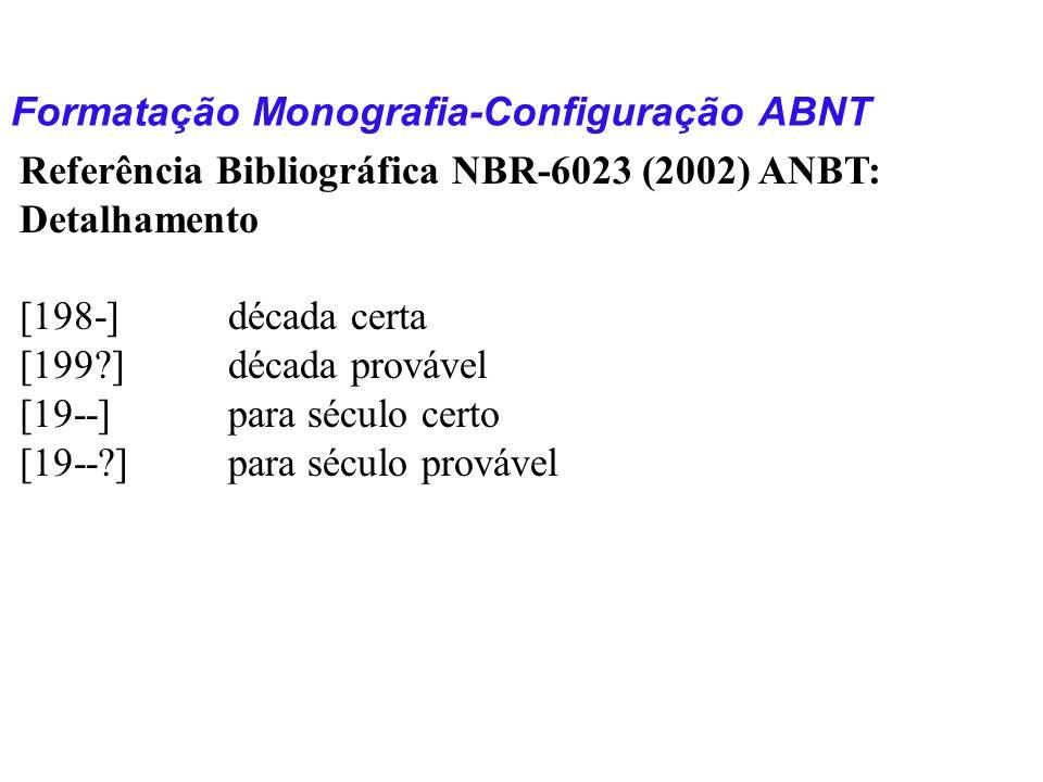 Formatação Monografia-Configuração ABNT Referência Bibliográfica NBR-6023 (2002) ANBT: Detalhamento [198-]década certa [199?]década provável [19--]par