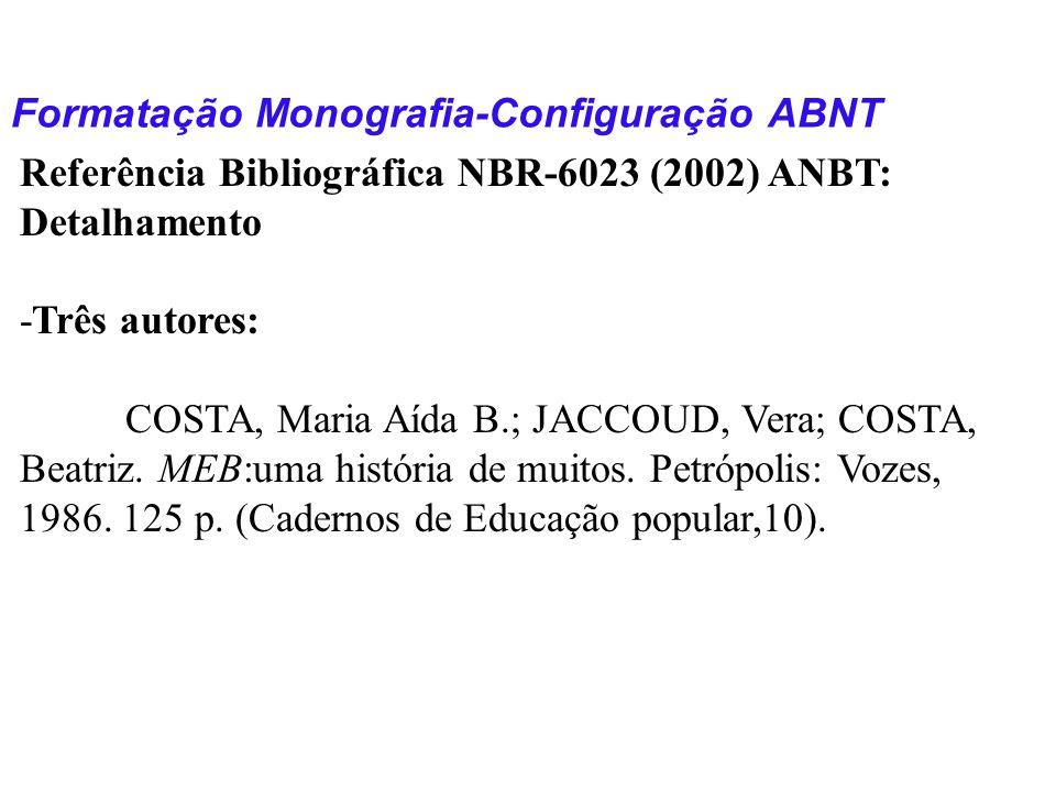Formatação Monografia-Configuração ABNT Referência Bibliográfica NBR-6023 (2002) ANBT: Detalhamento -Três autores: COSTA, Maria Aída B.; JACCOUD, Vera