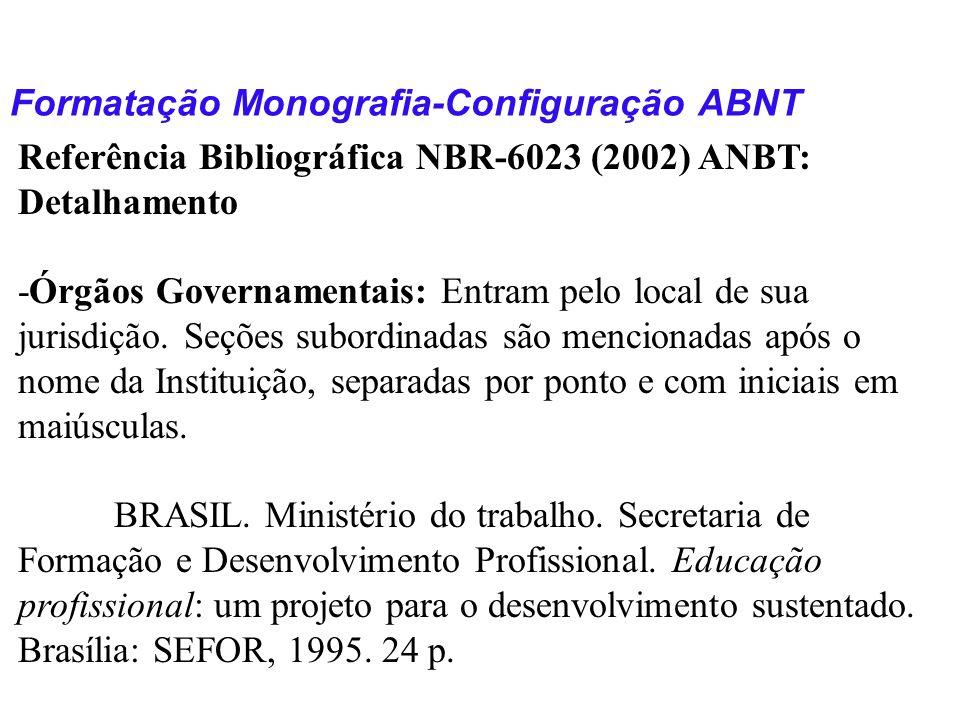 Formatação Monografia-Configuração ABNT Referência Bibliográfica NBR-6023 (2002) ANBT: Detalhamento -Órgãos Governamentais: Entram pelo local de sua j