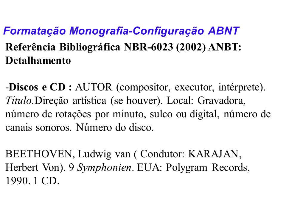 Formatação Monografia-Configuração ABNT Referência Bibliográfica NBR-6023 (2002) ANBT: Detalhamento -Discos e CD : AUTOR (compositor, executor, intérp