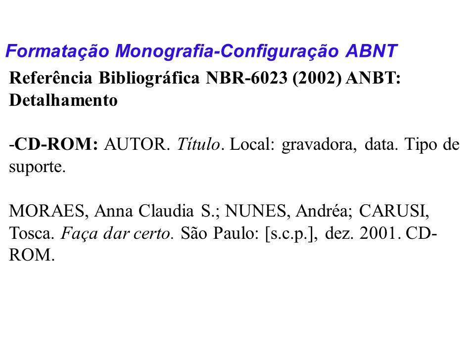 Formatação Monografia-Configuração ABNT Referência Bibliográfica NBR-6023 (2002) ANBT: Detalhamento -CD-ROM: AUTOR. Título. Local: gravadora, data. Ti