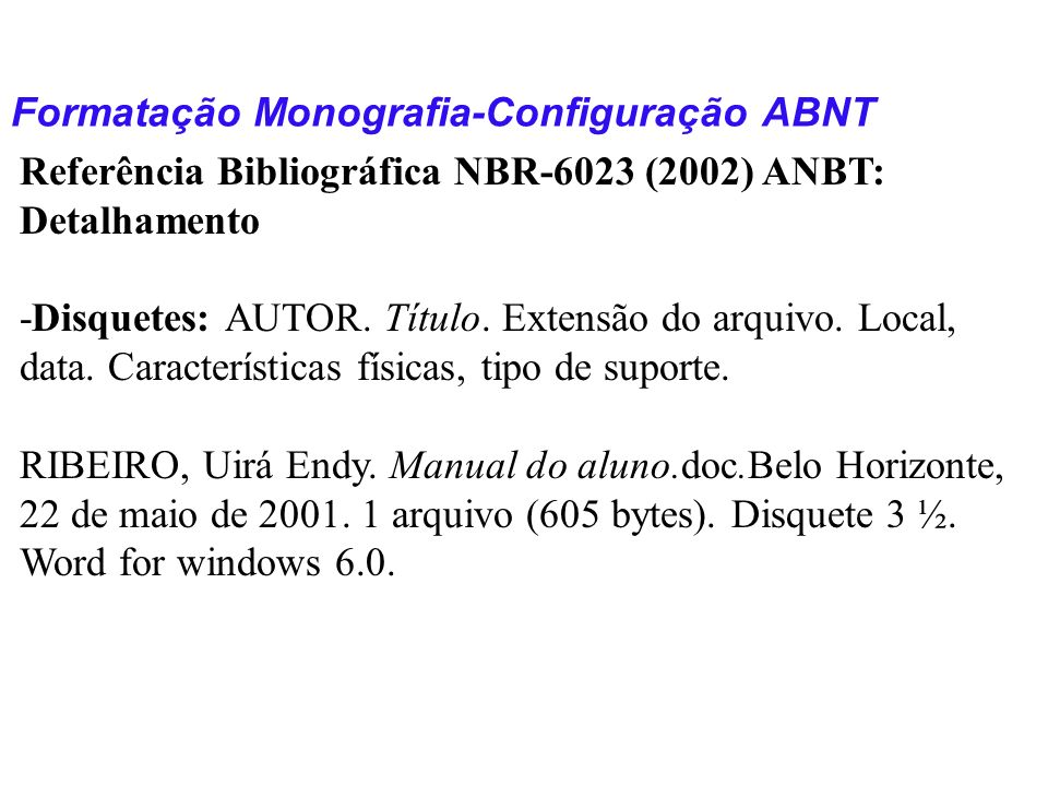 Formatação Monografia-Configuração ABNT Referência Bibliográfica NBR-6023 (2002) ANBT: Detalhamento -Disquetes: AUTOR. Título. Extensão do arquivo. Lo