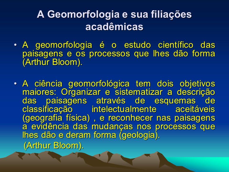 A Geomorfologia e sua filiações acadêmicas A geomorfologia é o estudo científico das paisagens e os processos que lhes dão forma (Arthur Bloom).A geom