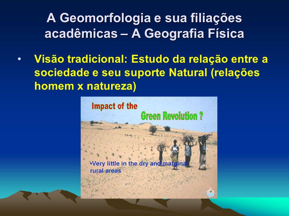 A Geomorfologia e sua filiações acadêmicas – A Geografia Física Visão tradicional: Estudo da relação entre a sociedade e seu suporte Natural (relações