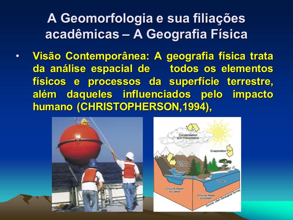 A Geomorfologia e sua filiações acadêmicas – A Geografia Física Visão Contemporânea: A geografia física trata da análise espacial de todos os elemento