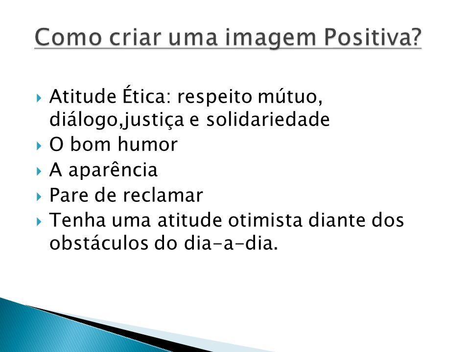Atitude Ética: respeito mútuo, diálogo,justiça e solidariedade O bom humor A aparência Pare de reclamar Tenha uma atitude otimista diante dos obstáculos do dia-a-dia.