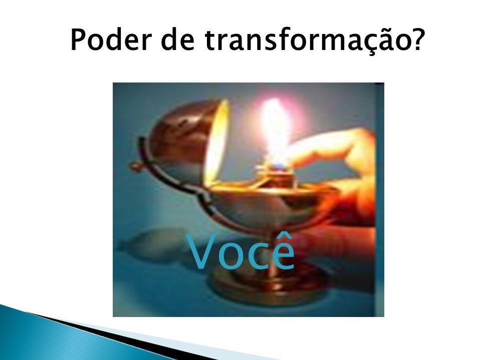 Poder de transformação Você