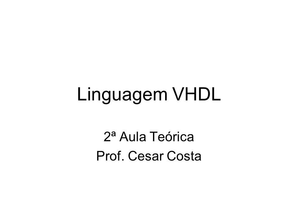 Linguagem VHDL 2ª Aula Teórica Prof. Cesar Costa