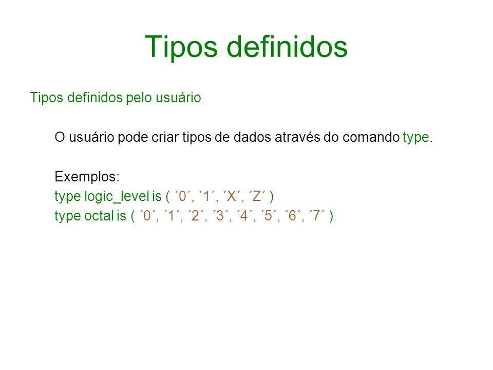 Tipos definidos Tipos definidos pelo usuário O usuário pode criar tipos de dados através do comando type. Exemplos: type logic_level is ( ´0´, ´1´, ´X