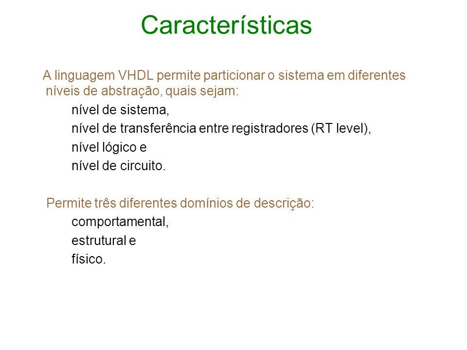 Características A linguagem VHDL permite particionar o sistema em diferentes níveis de abstração, quais sejam: nível de sistema, nível de transferênci
