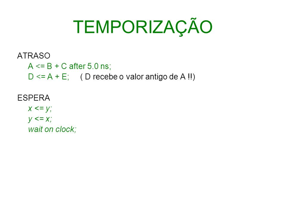 TEMPORIZAÇÃO ATRASO A <= B + C after 5.0 ns; D <= A + E; ( D recebe o valor antigo de A !!) ESPERA x <= y; y <= x; wait on clock;