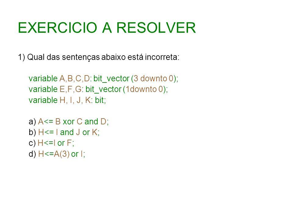 EXERCICIO A RESOLVER 1) Qual das sentenças abaixo está incorreta: variable A,B,C,D: bit_vector (3 downto 0); variable E,F,G: bit_vector (1downto 0); v