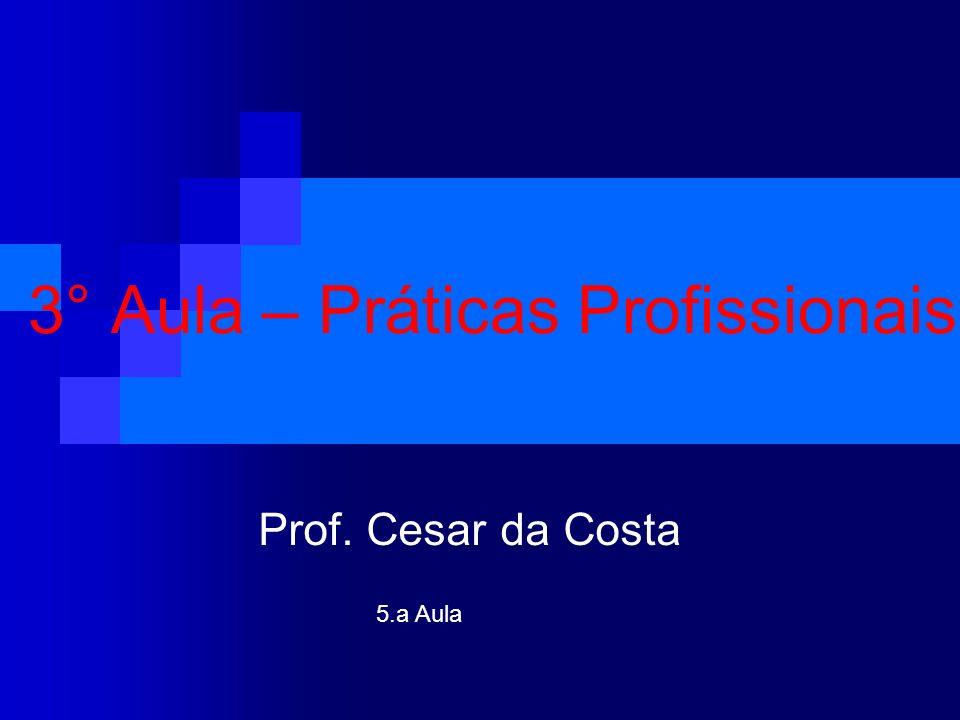 3° Aula – Práticas Profissionais Prof. Cesar da Costa 5.a Aula