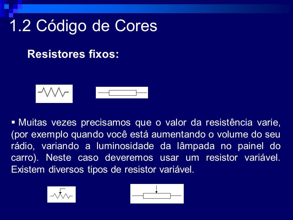 1.2 Código de Cores Resistores fixos: Muitas vezes precisamos que o valor da resistência varie, (por exemplo quando você está aumentando o volume do s