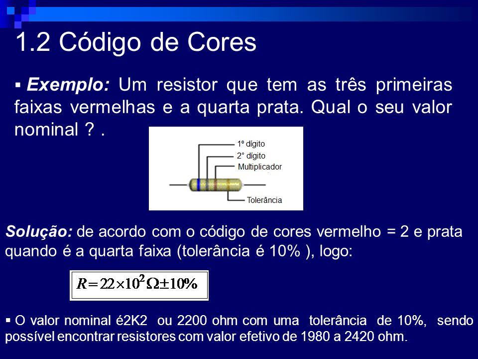 1.2 Código de Cores Exemplo: Um resistor que tem as três primeiras faixas vermelhas e a quarta prata. Qual o seu valor nominal ?. Solução: de acordo c