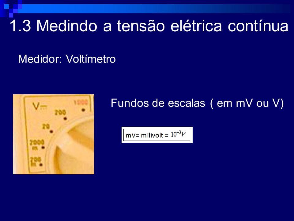 1.3 Medindo a tensão elétrica contínua Medidor: Voltímetro Fundos de escalas ( em mV ou V)
