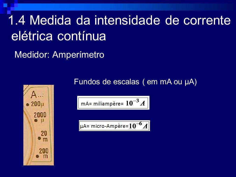 1.4 Medida da intensidade de corrente elétrica contínua Medidor: Amperímetro Fundos de escalas ( em mA ou μA)