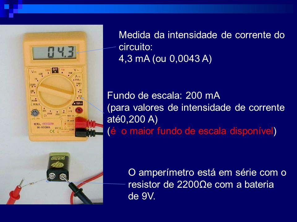 Medida da intensidade de corrente do circuito: 4,3 mA (ou 0,0043 A) Fundo de escala: 200 mA (para valores de intensidade de corrente até0,200 A) (é o
