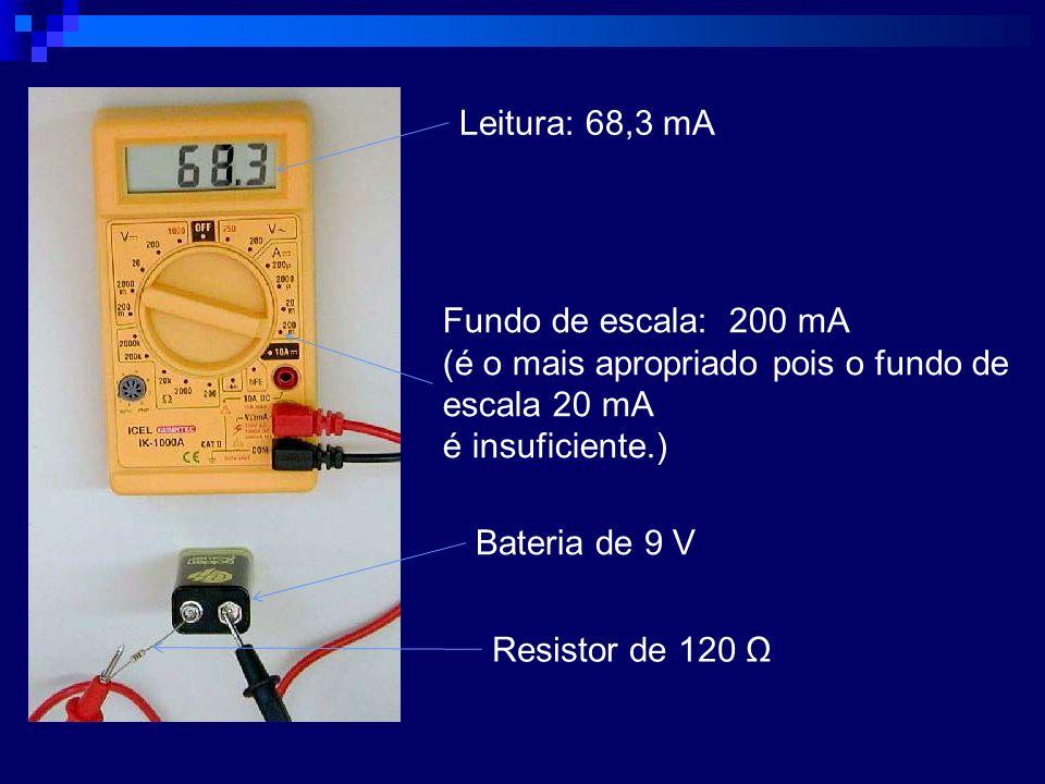 Leitura: 68,3 mA Fundo de escala: 200 mA (é o mais apropriado pois o fundo de escala 20 mA é insuficiente.) Bateria de 9 V Resistor de 120 Ω