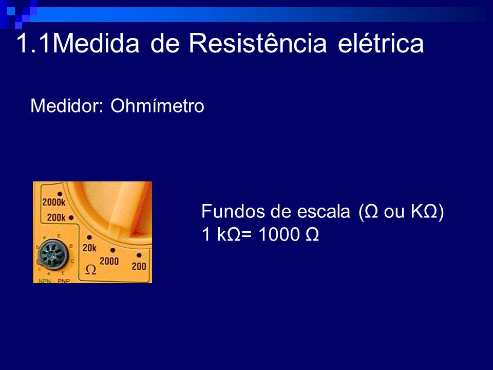 1.1Medida de Resistência elétrica Medidor: Ohmímetro Fundos de escala (Ω ou KΩ) 1 kΩ= 1000 Ω
