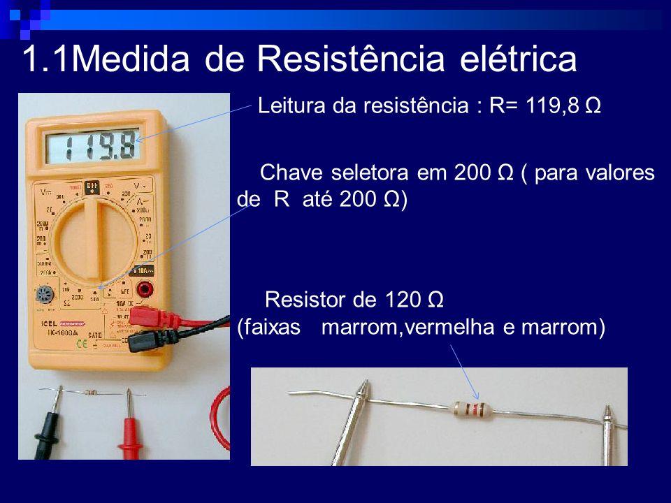 1.1Medida de Resistência elétrica Chave seletora em 200 Ω ( para valores de R até 200 Ω) Resistor de 120 Ω (faixas marrom,vermelha e marrom) Leitura d