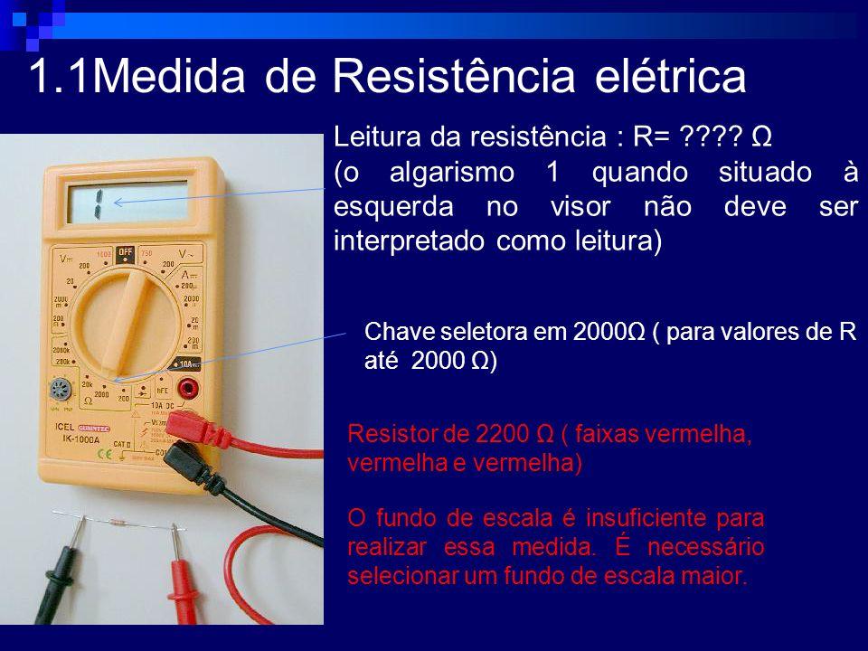 1.1Medida de Resistência elétrica Leitura da resistência : R= ???? Ω (o algarismo 1 quando situado à esquerda no visor não deve ser interpretado como