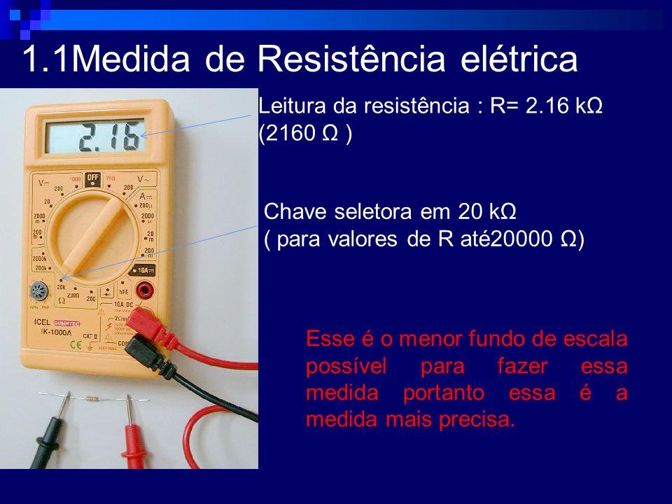 1.1Medida de Resistência elétrica Leitura da resistência : R= 2.16 kΩ (2160 Ω ) Chave seletora em 20 kΩ ( para valores de R até20000 Ω) Esse é o menor