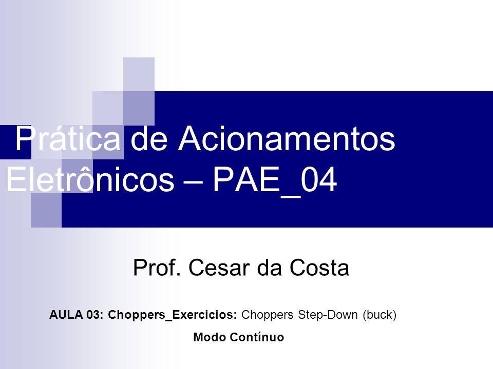Prática de Acionamentos Eletrônicos – PAE_04 Prof. Cesar da Costa AULA 03: Choppers_Exercicios: Choppers Step-Down (buck) Modo Contínuo