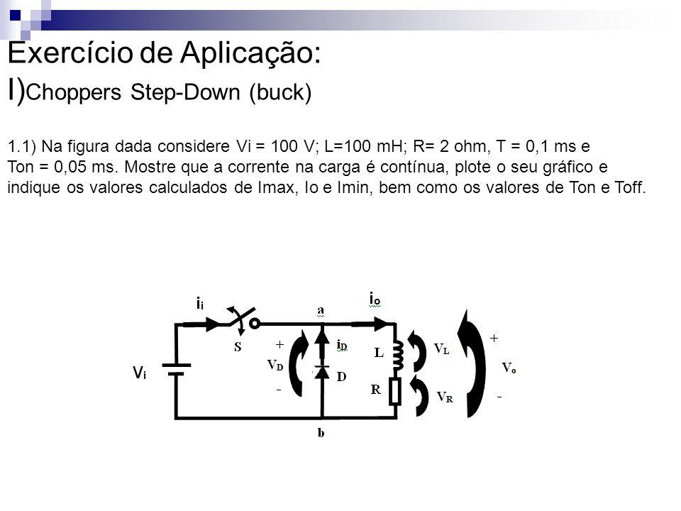 Exercício de Aplicação: I) Choppers Step-Down (buck) 1.1) Na figura dada considere Vi = 100 V; L=100 mH; R= 2 ohm, T = 0,1 ms e Ton = 0,05 ms. Mostre