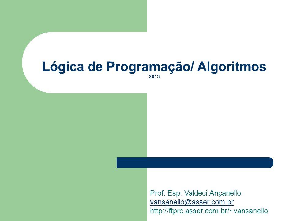Lógica de Programação/ Algoritmos 2013 Prof. Esp. Valdeci Ançanello vansanello@asser.com.br http://ftprc.asser.com.br/~vansanello