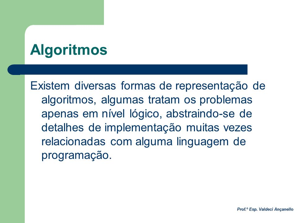 Prof.º Esp. Valdeci Ançanello Algoritmos Existem diversas formas de representação de algoritmos, algumas tratam os problemas apenas em nível lógico, a