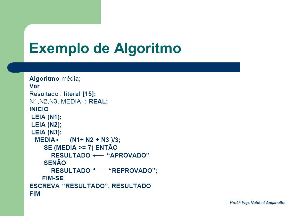 Prof.º Esp. Valdeci Ançanello Exemplo de Algoritmo Algoritmo média; Var Resultado : literal [15]; N1,N2,N3, MEDIA : REAL; INICIO LEIA (N1); LEIA (N2);