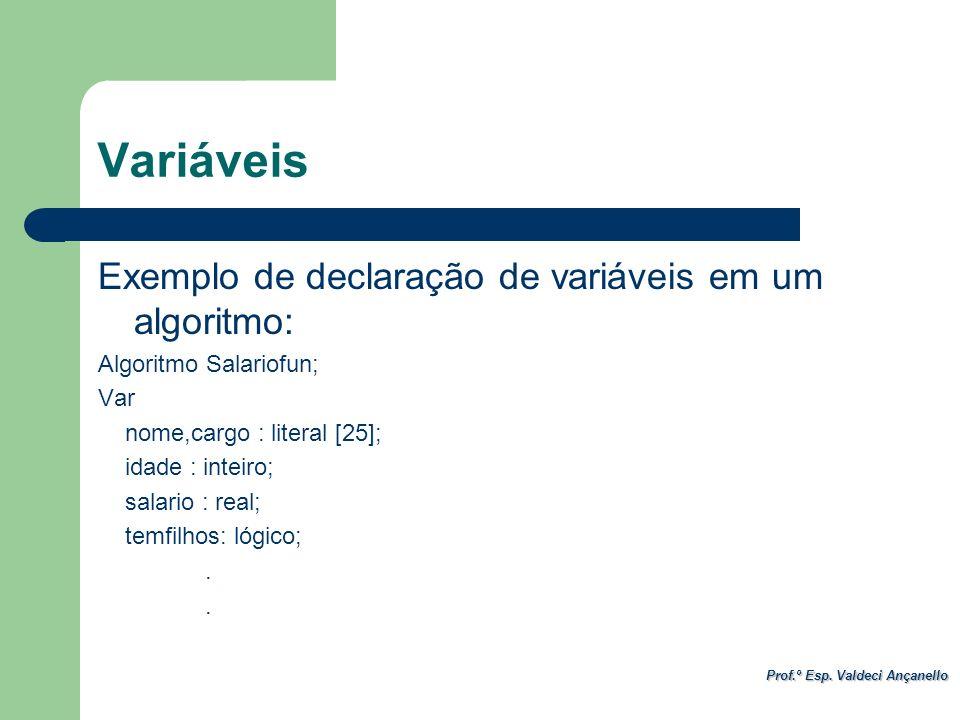 Prof.º Esp. Valdeci Ançanello Variáveis Exemplo de declaração de variáveis em um algoritmo: Algoritmo Salariofun; Var nome,cargo : literal [25]; idade