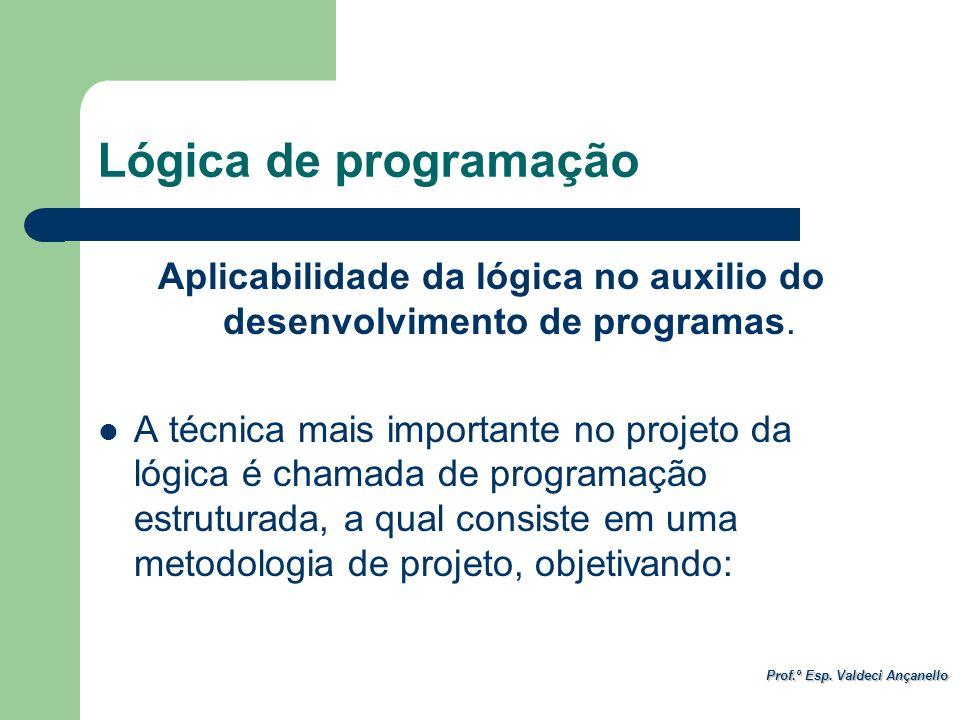 Prof.º Esp. Valdeci Ançanello Aplicabilidade da lógica no auxilio do desenvolvimento de programas. A técnica mais importante no projeto da lógica é ch
