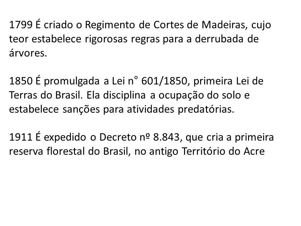 1799 É criado o Regimento de Cortes de Madeiras, cujo teor estabelece rigorosas regras para a derrubada de árvores. 1850 É promulgada a Lei n° 601/185