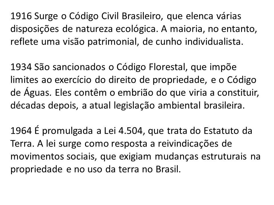 1916 Surge o Código Civil Brasileiro, que elenca várias disposições de natureza ecológica. A maioria, no entanto, reflete uma visão patrimonial, de cu