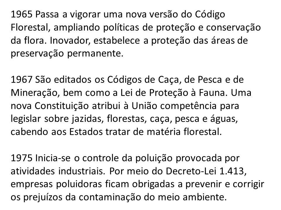 1965 Passa a vigorar uma nova versão do Código Florestal, ampliando políticas de proteção e conservação da flora. Inovador, estabelece a proteção das