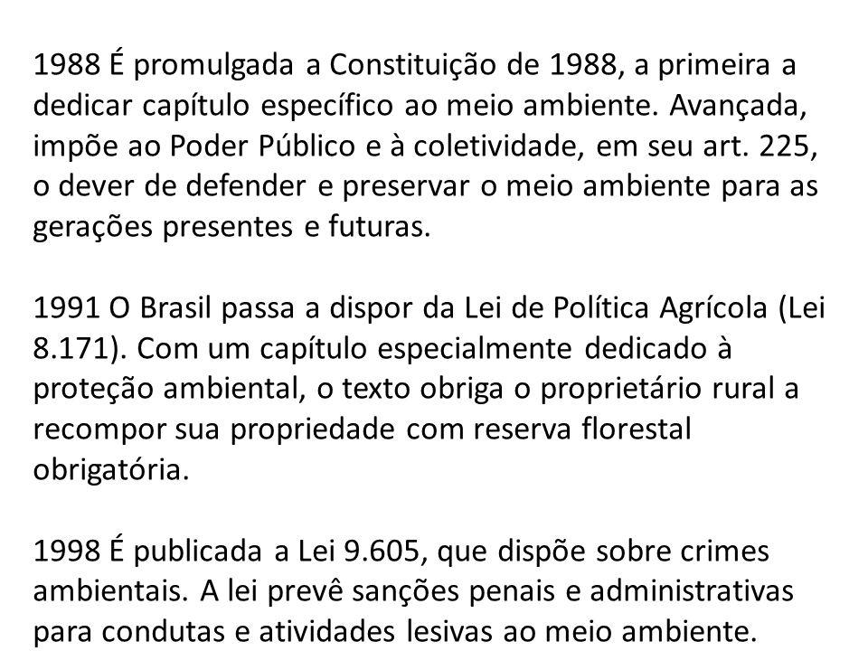 1988 É promulgada a Constituição de 1988, a primeira a dedicar capítulo específico ao meio ambiente. Avançada, impõe ao Poder Público e à coletividade