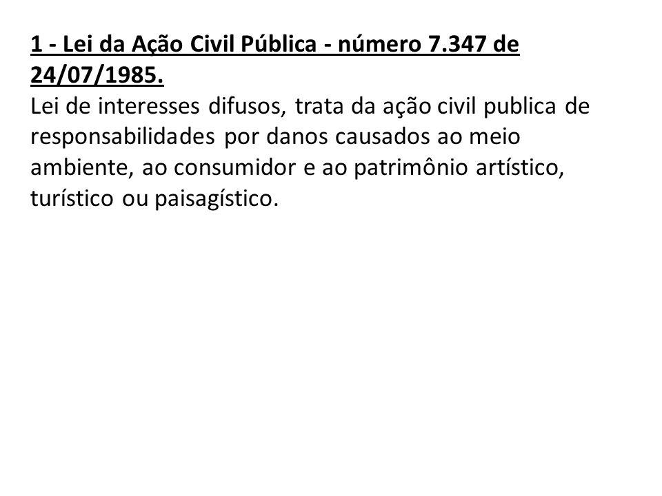 1 - Lei da Ação Civil Pública - número 7.347 de 24/07/1985. Lei de interesses difusos, trata da ação civil publica de responsabilidades por danos caus