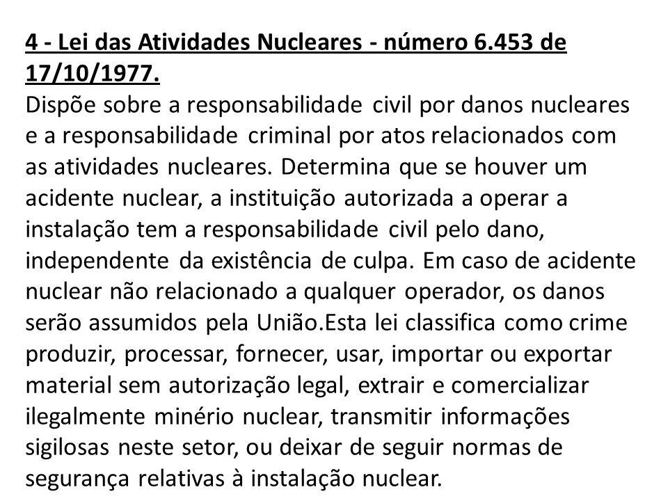 4 - Lei das Atividades Nucleares - número 6.453 de 17/10/1977. Dispõe sobre a responsabilidade civil por danos nucleares e a responsabilidade criminal
