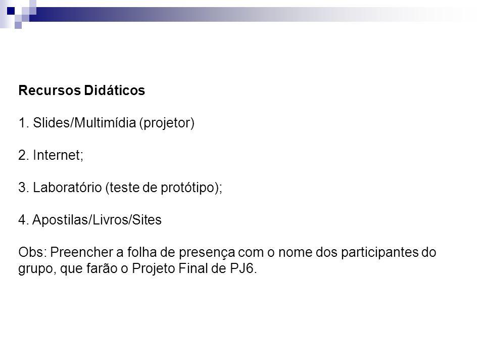 Recursos Didáticos 1. Slides/Multimídia (projetor) 2. Internet; 3. Laboratório (teste de protótipo); 4. Apostilas/Livros/Sites Obs: Preencher a folha